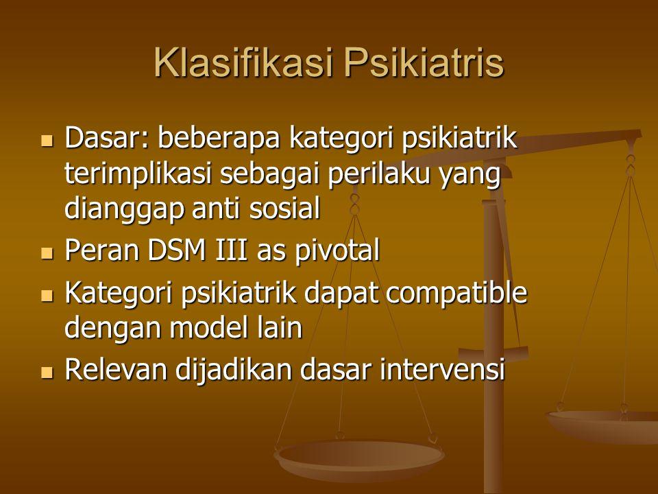Klasifikasi Psikiatris Dasar: beberapa kategori psikiatrik terimplikasi sebagai perilaku yang dianggap anti sosial Dasar: beberapa kategori psikiatrik terimplikasi sebagai perilaku yang dianggap anti sosial Peran DSM III as pivotal Peran DSM III as pivotal Kategori psikiatrik dapat compatible dengan model lain Kategori psikiatrik dapat compatible dengan model lain Relevan dijadikan dasar intervensi Relevan dijadikan dasar intervensi