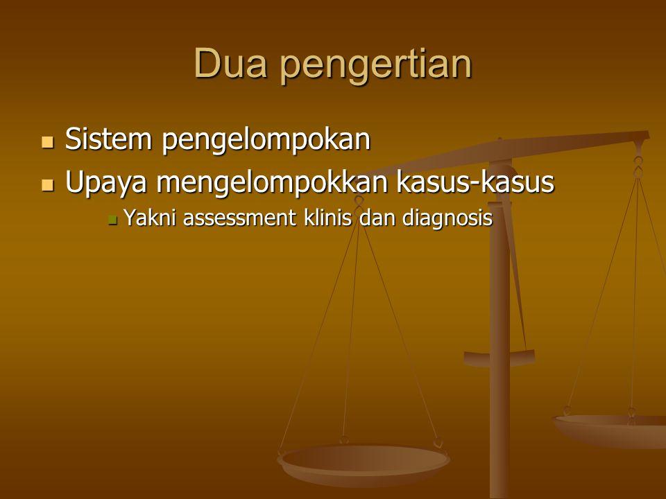 Dua pengertian Sistem pengelompokan Sistem pengelompokan Upaya mengelompokkan kasus-kasus Upaya mengelompokkan kasus-kasus Yakni assessment klinis dan diagnosis Yakni assessment klinis dan diagnosis