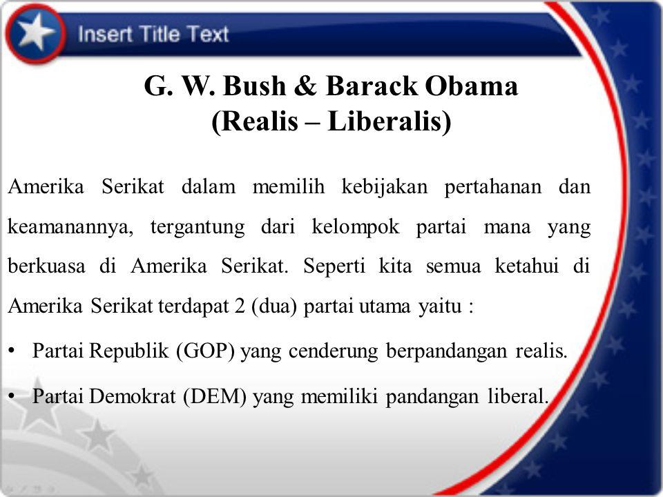G. W. Bush & Barack Obama (Realis – Liberalis) Amerika Serikat dalam memilih kebijakan pertahanan dan keamanannya, tergantung dari kelompok partai man