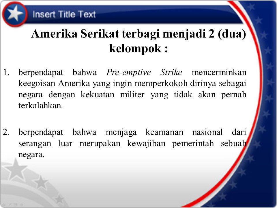 Amerika Serikat terbagi menjadi 2 (dua) kelompok : 1.berpendapat bahwa Pre-emptive Strike mencerminkan keegoisan Amerika yang ingin memperkokoh diriny