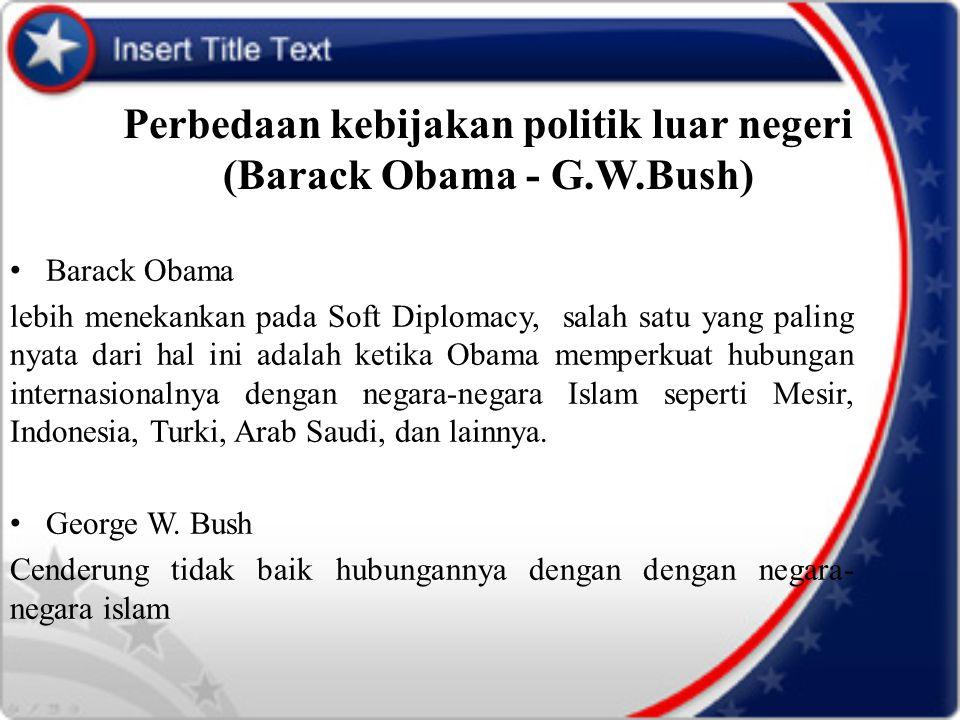 Perbedaan kebijakan politik luar negeri (Barack Obama - G.W.Bush) Barack Obama lebih menekankan pada Soft Diplomacy, salah satu yang paling nyata dari