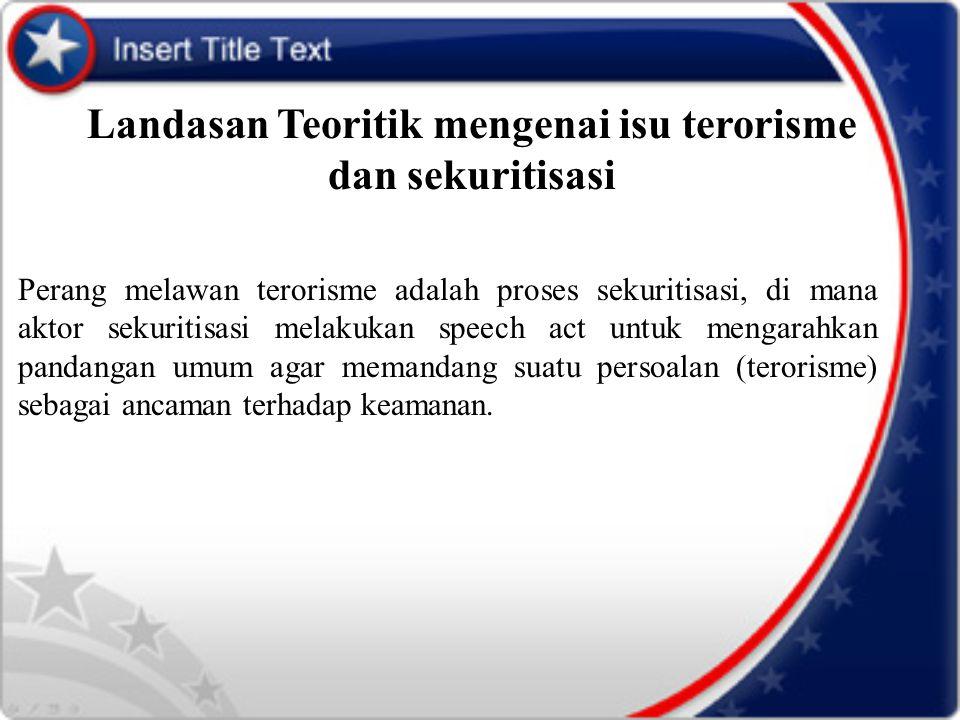 Landasan Teoritik mengenai isu terorisme dan sekuritisasi Perang melawan terorisme adalah proses sekuritisasi, di mana aktor sekuritisasi melakukan sp