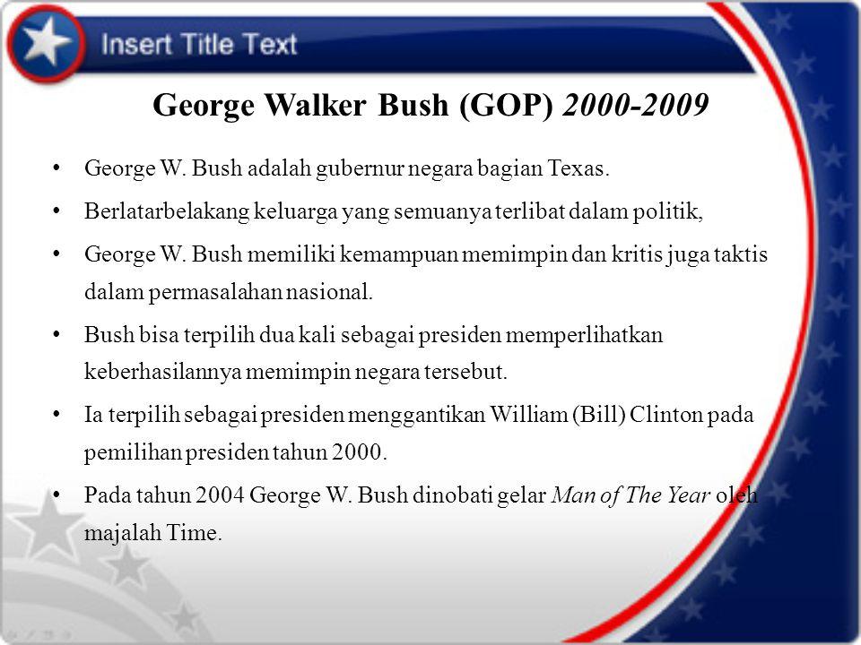 George Walker Bush (GOP) 2000-2009 George W. Bush adalah gubernur negara bagian Texas. Berlatarbelakang keluarga yang semuanya terlibat dalam politik,