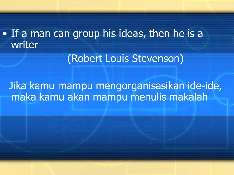 If a man can group his ideas, then he is a writer (Robert Louis Stevenson) Jika kamu mampu mengorganisasikan ide-ide, maka kamu akan mampu menulis makalah