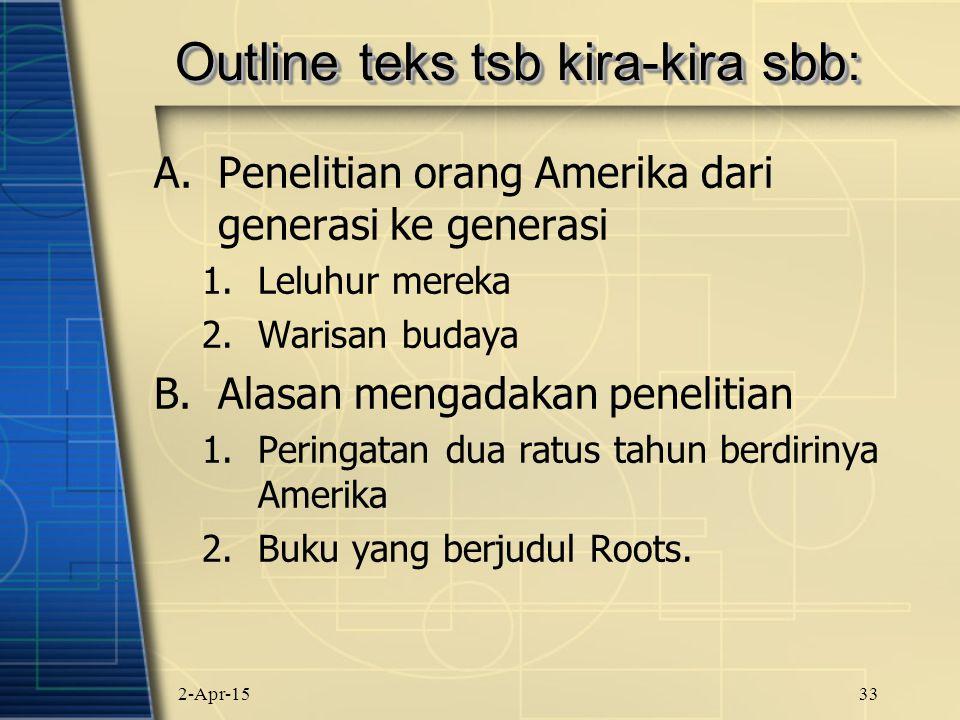 2-Apr-1533 Outline teks tsb kira-kira sbb: A.Penelitian orang Amerika dari generasi ke generasi 1.Leluhur mereka 2.Warisan budaya B.Alasan mengadakan penelitian 1.Peringatan dua ratus tahun berdirinya Amerika 2.Buku yang berjudul Roots.