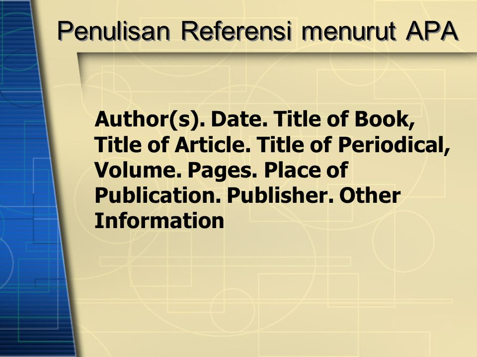 Penulisan Referensi menurut APA Author(s). Date. Title of Book, Title of Article. Title of Periodical, Volume. Pages. Place of Publication. Publisher.