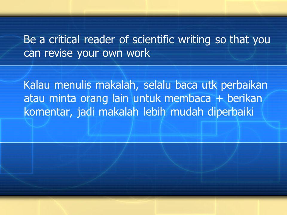 Be a critical reader of scientific writing so that you can revise your own work Kalau menulis makalah, selalu baca utk perbaikan atau minta orang lain untuk membaca + berikan komentar, jadi makalah lebih mudah diperbaiki