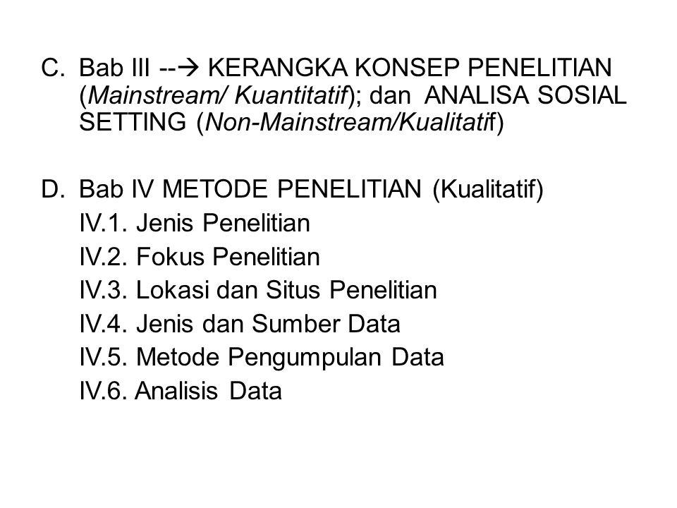 C.Bab III --  KERANGKA KONSEP PENELITIAN (Mainstream/ Kuantitatif); dan ANALISA SOSIAL SETTING (Non-Mainstream/Kualitatif) D.Bab IV METODE PENELITIAN