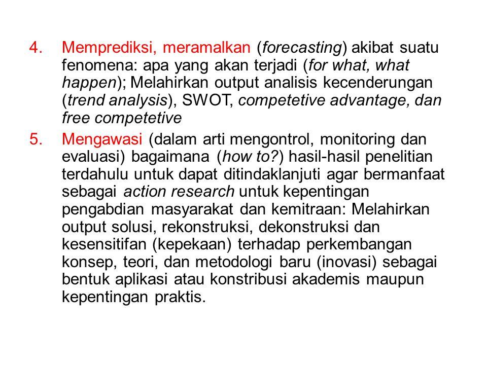 4.Memprediksi, meramalkan (forecasting) akibat suatu fenomena: apa yang akan terjadi (for what, what happen); Melahirkan output analisis kecenderungan (trend analysis), SWOT, competetive advantage, dan free competetive 5.Mengawasi (dalam arti mengontrol, monitoring dan evaluasi) bagaimana (how to?) hasil-hasil penelitian terdahulu untuk dapat ditindaklanjuti agar bermanfaat sebagai action research untuk kepentingan pengabdian masyarakat dan kemitraan: Melahirkan output solusi, rekonstruksi, dekonstruksi dan kesensitifan (kepekaan) terhadap perkembangan konsep, teori, dan metodologi baru (inovasi) sebagai bentuk aplikasi atau konstribusi akademis maupun kepentingan praktis.