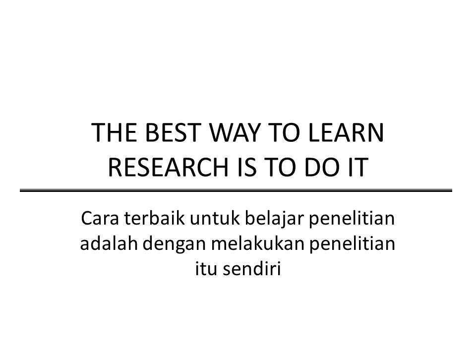 THE BEST WAY TO LEARN RESEARCH IS TO DO IT Cara terbaik untuk belajar penelitian adalah dengan melakukan penelitian itu sendiri