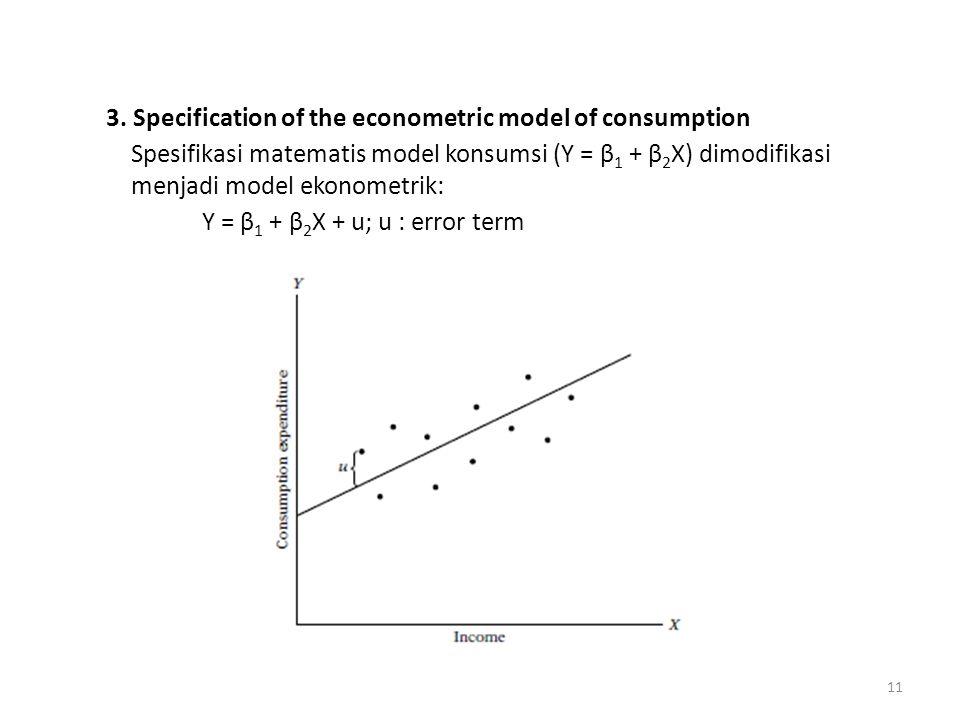 3. Specification of the econometric model of consumption Spesifikasi matematis model konsumsi (Y = β 1 + β 2 X) dimodifikasi menjadi model ekonometrik