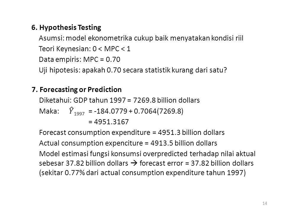 6. Hypothesis Testing Asumsi: model ekonometrika cukup baik menyatakan kondisi riil Teori Keynesian: 0 < MPC < 1 Data empiris: MPC = 0.70 Uji hipotesi