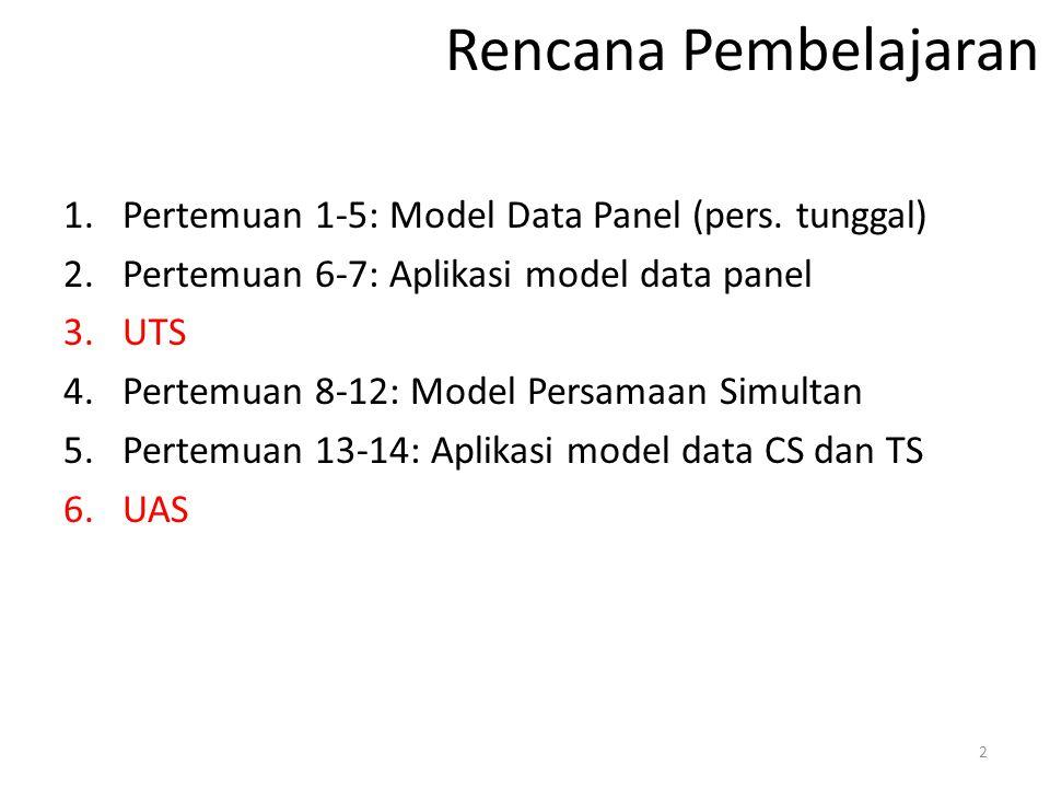 Rencana Pembelajaran 1.Pertemuan 1-5: Model Data Panel (pers. tunggal) 2.Pertemuan 6-7: Aplikasi model data panel 3.UTS 4.Pertemuan 8-12: Model Persam