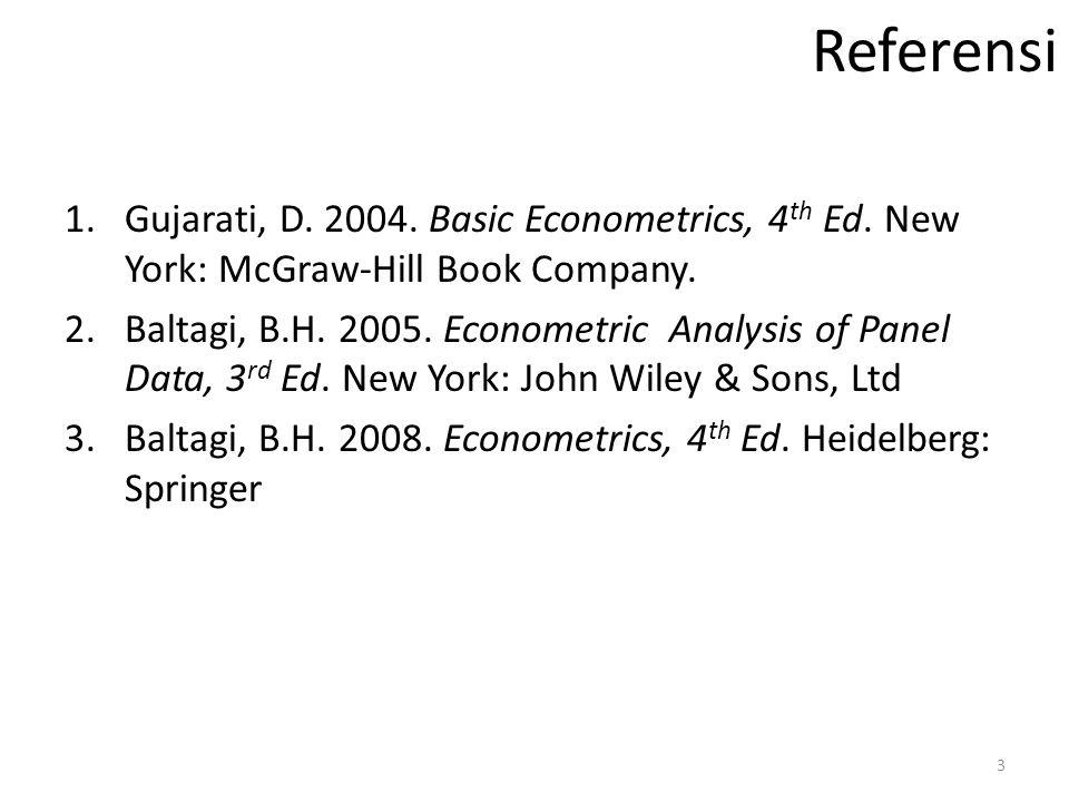 Referensi 1.Gujarati, D. 2004. Basic Econometrics, 4 th Ed. New York: McGraw-Hill Book Company. 2.Baltagi, B.H. 2005. Econometric Analysis of Panel Da