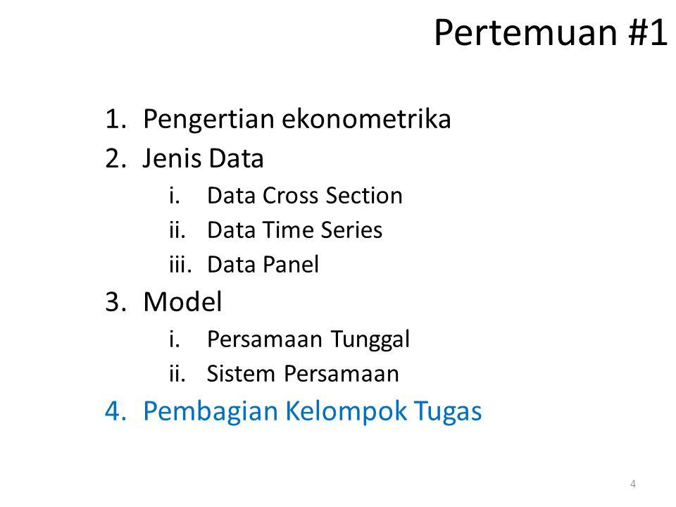 Pertemuan #1 1.Pengertian ekonometrika 2.Jenis Data i.Data Cross Section ii.Data Time Series iii.Data Panel 3.Model i.Persamaan Tunggal ii.Sistem Pers