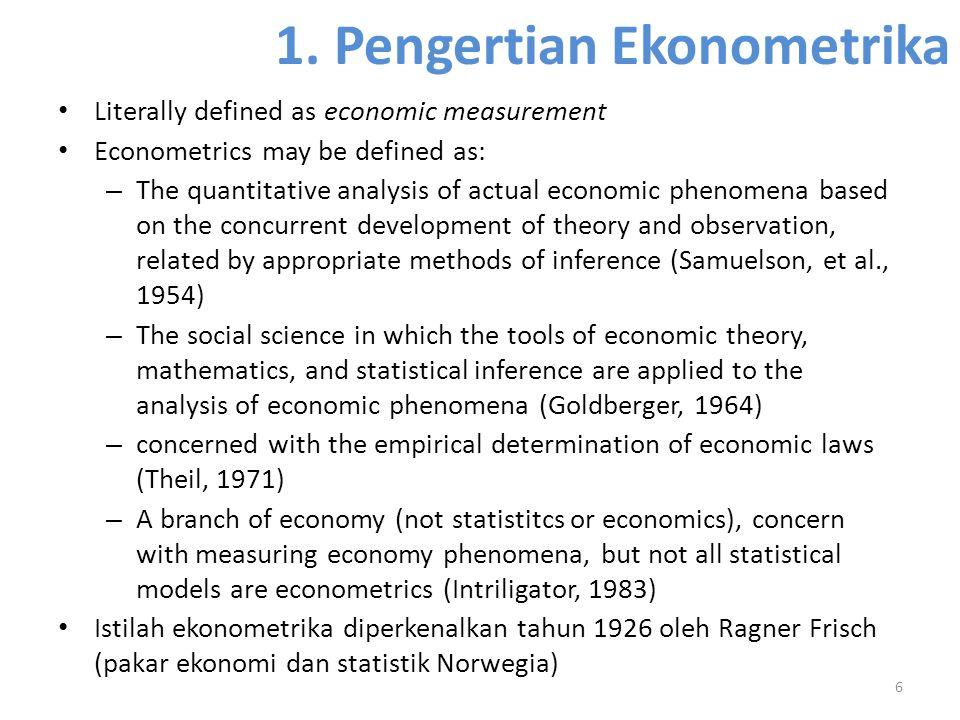 1. Pengertian Ekonometrika Literally defined as economic measurement Econometrics may be defined as: – The quantitative analysis of actual economic ph