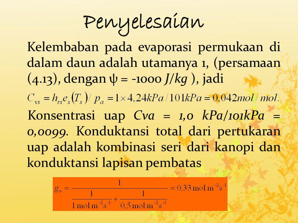 Kelembaban pada evaporasi permukaan di dalam daun adalah utamanya 1, (persamaan (4.13), dengan ψ = -1000 J/kg ), jadi Konsentrasi uap Cva = 1,0 kPa/101kPa = 0,0099.