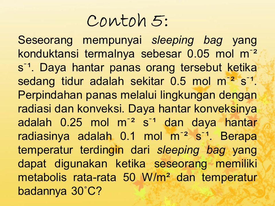 Contoh 5: Seseorang mempunyai sleeping bag yang konduktansi termalnya sebesar 0.05 mol mֿ² sֿ¹. Daya hantar panas orang tersebut ketika sedang tidur a