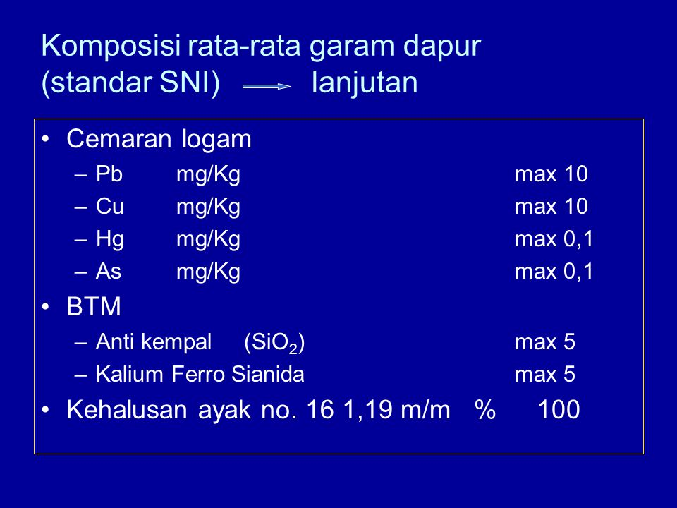Komposisi rata-rata garam dapur (standar SNI)lanjutan Cemaran logam –Pbmg/Kgmax 10 –Cumg/Kg max 10 –Hgmg/Kgmax 0,1 –As mg/Kgmax 0,1 BTM –Anti kempal(S