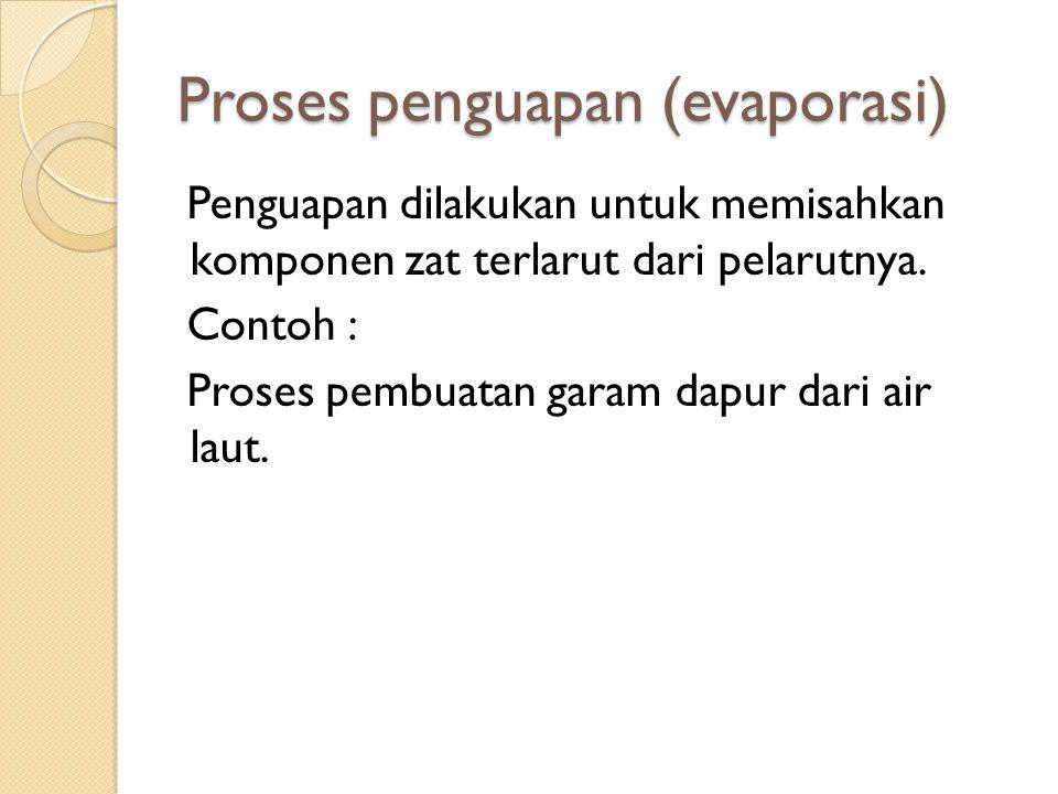 Proses penguapan (evaporasi) Penguapan dilakukan untuk memisahkan komponen zat terlarut dari pelarutnya. Contoh : Proses pembuatan garam dapur dari ai