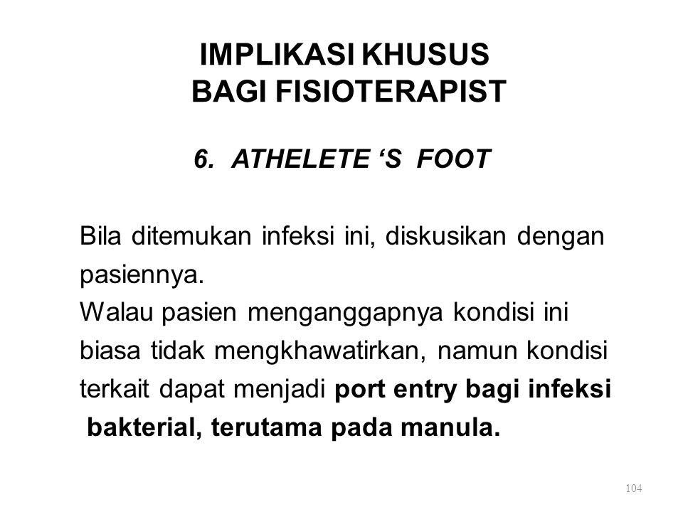 IMPLIKASI KHUSUS BAGI FISIOTERAPIST 6.ATHELETE 'S FOOT Bila ditemukan infeksi ini, diskusikan dengan pasiennya. Walau pasien menganggapnya kondisi ini