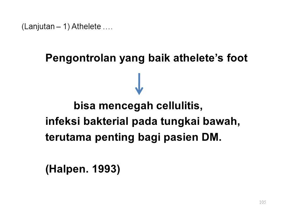 (Lanjutan – 1) Athelete …. Pengontrolan yang baik athelete's foot bisa mencegah cellulitis, infeksi bakterial pada tungkai bawah, terutama penting bag