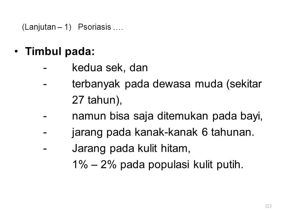 (Lanjutan – 1) Psoriasis …. Timbul pada: -kedua sek, dan -terbanyak pada dewasa muda (sekitar 27 tahun), -namun bisa saja ditemukan pada bayi, -jarang