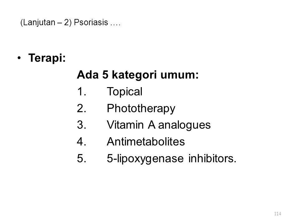 (Lanjutan – 2) Psoriasis …. Terapi: Ada 5 kategori umum: 1.Topical 2.Phototherapy 3.Vitamin A analogues 4.Antimetabolites 5.5-lipoxygenase inhibitors.