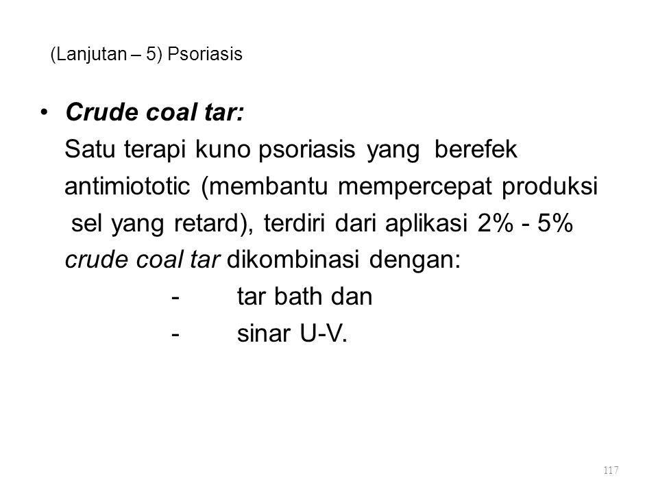 (Lanjutan – 5) Psoriasis Crude coal tar: Satu terapi kuno psoriasis yang berefek antimiototic (membantu mempercepat produksi sel yang retard), terdiri
