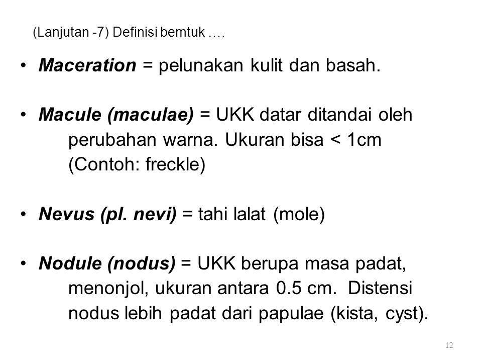 (Lanjutan -7) Definisi bemtuk …. Maceration = pelunakan kulit dan basah. Macule (maculae) = UKK datar ditandai oleh perubahan warna. Ukuran bisa < 1cm