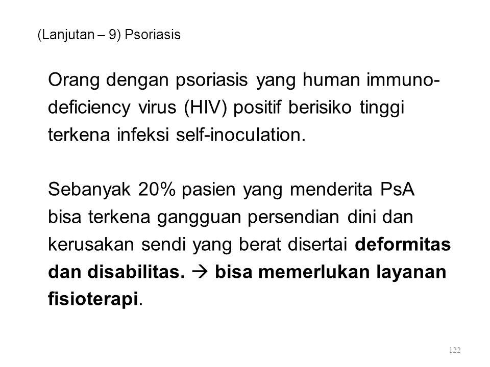 (Lanjutan – 9) Psoriasis Orang dengan psoriasis yang human immuno- deficiency virus (HIV) positif berisiko tinggi terkena infeksi self-inoculation. Se