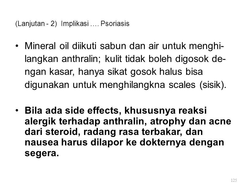 (Lanjutan - 2) Implikasi …. Psoriasis Mineral oil diikuti sabun dan air untuk menghi- langkan anthralin; kulit tidak boleh digosok de- ngan kasar, han