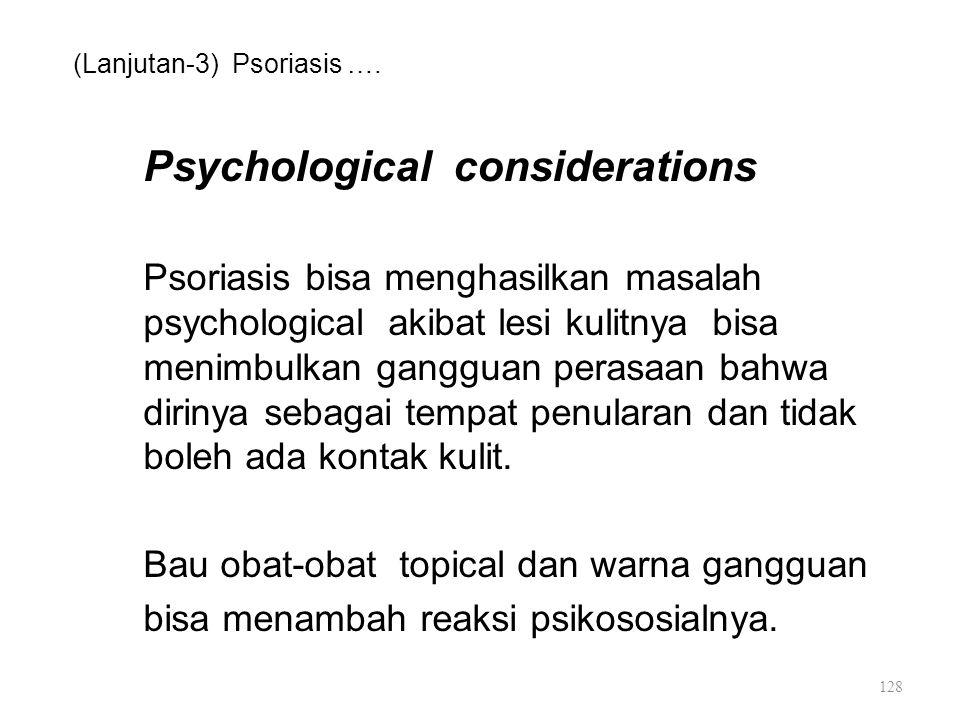 (Lanjutan-3) Psoriasis …. Psychological considerations Psoriasis bisa menghasilkan masalah psychological akibat lesi kulitnya bisa menimbulkan ganggua