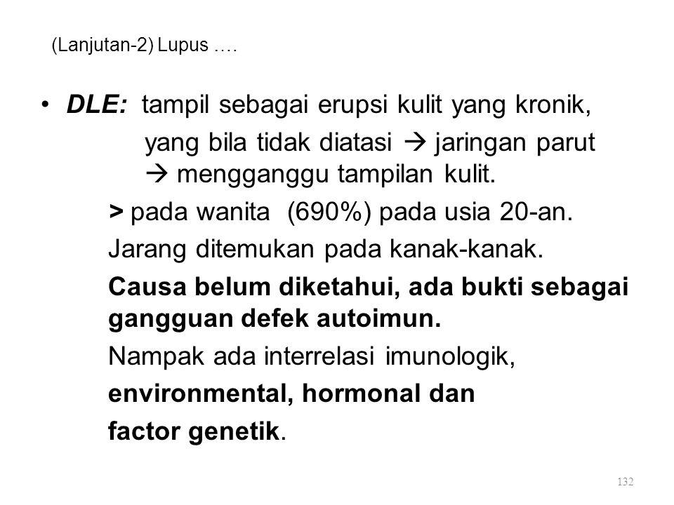 (Lanjutan-2) Lupus …. DLE: tampil sebagai erupsi kulit yang kronik, yang bila tidak diatasi  jaringan parut  mengganggu tampilan kulit. > pada wanit