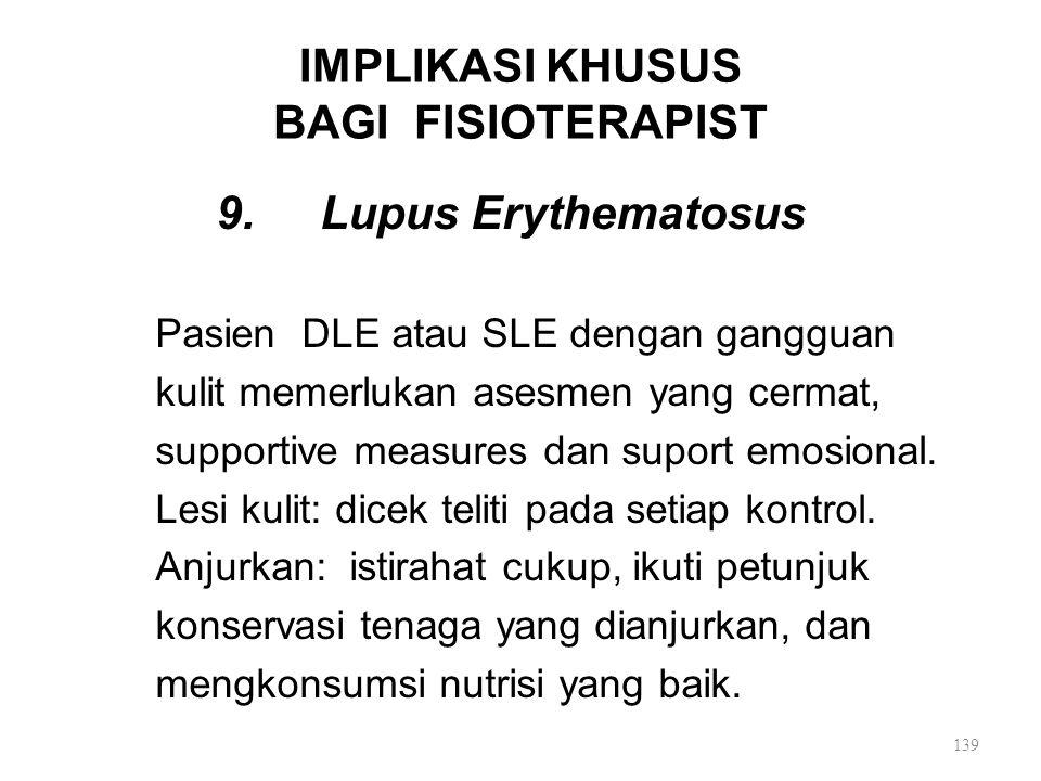 IMPLIKASI KHUSUS BAGI FISIOTERAPIST 9. Lupus Erythematosus Pasien DLE atau SLE dengan gangguan kulit memerlukan asesmen yang cermat, supportive measur