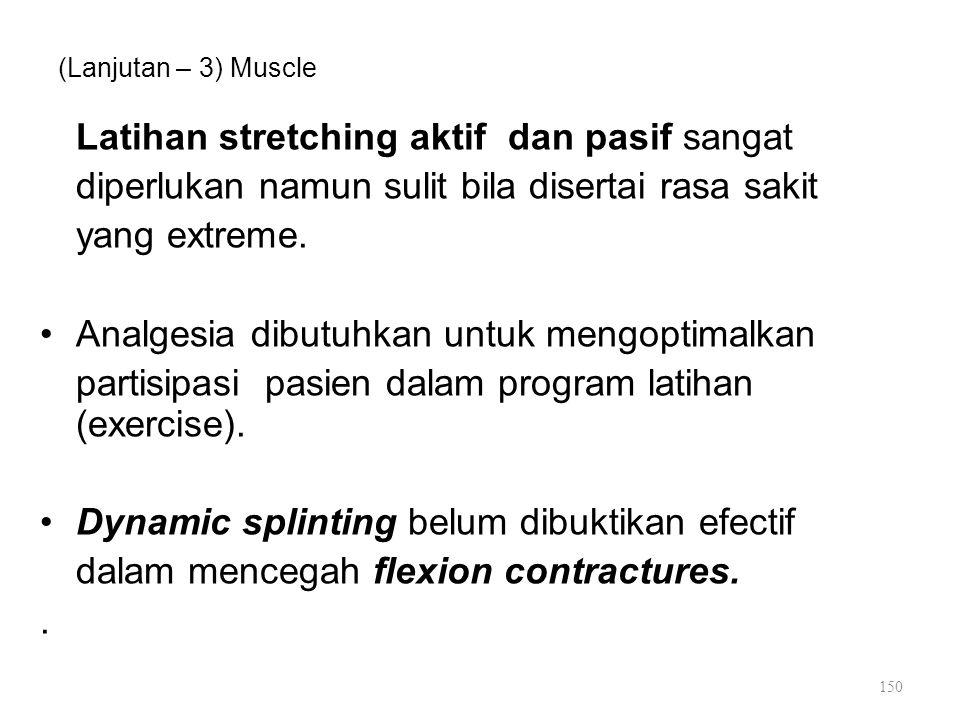 (Lanjutan – 3) Muscle Latihan stretching aktif dan pasif sangat diperlukan namun sulit bila disertai rasa sakit yang extreme. Analgesia dibutuhkan unt