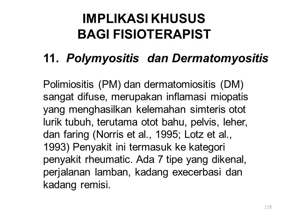 IMPLIKASI KHUSUS BAGI FISIOTERAPIST 11. Polymyositis dan Dermatomyositis Polimiositis (PM) dan dermatomiositis (DM) sangat difuse, merupakan inflamasi