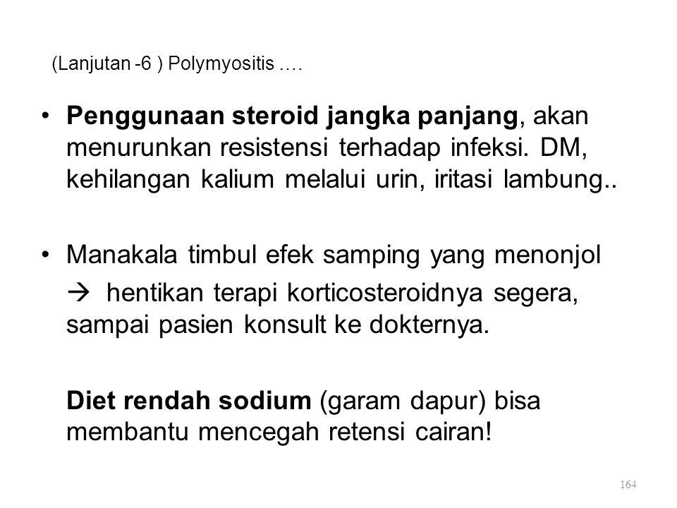(Lanjutan -6 ) Polymyositis …. Penggunaan steroid jangka panjang, akan menurunkan resistensi terhadap infeksi. DM, kehilangan kalium melalui urin, iri