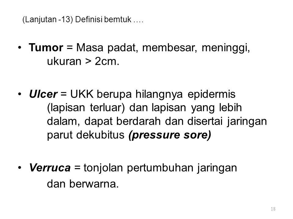 (Lanjutan -13) Definisi bemtuk …. Tumor = Masa padat, membesar, meninggi, ukuran > 2cm. Ulcer = UKK berupa hilangnya epidermis (lapisan terluar) dan l
