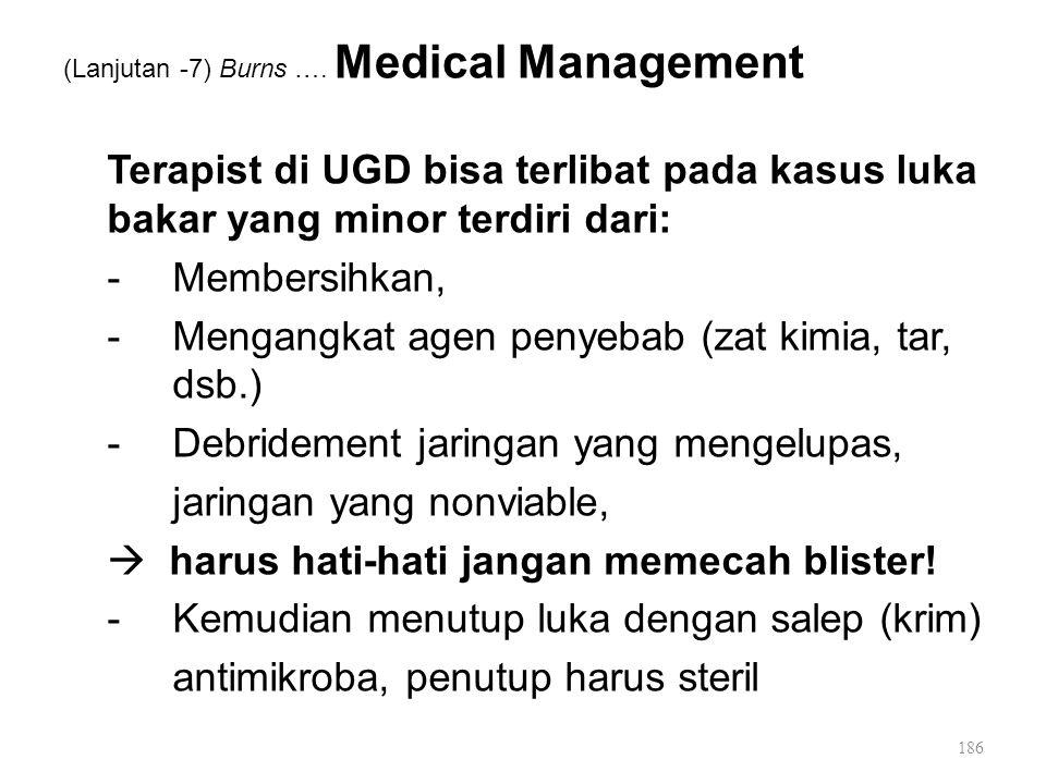 (Lanjutan -7) Burns …. Medical Management Terapist di UGD bisa terlibat pada kasus luka bakar yang minor terdiri dari: -Membersihkan, -Mengangkat agen
