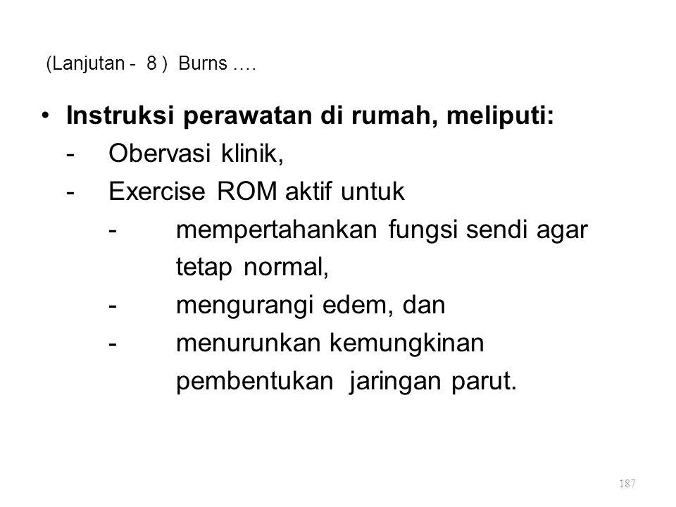 (Lanjutan - 8 ) Burns …. Instruksi perawatan di rumah, meliputi: -Obervasi klinik, -Exercise ROM aktif untuk -mempertahankan fungsi sendi agar tetap n