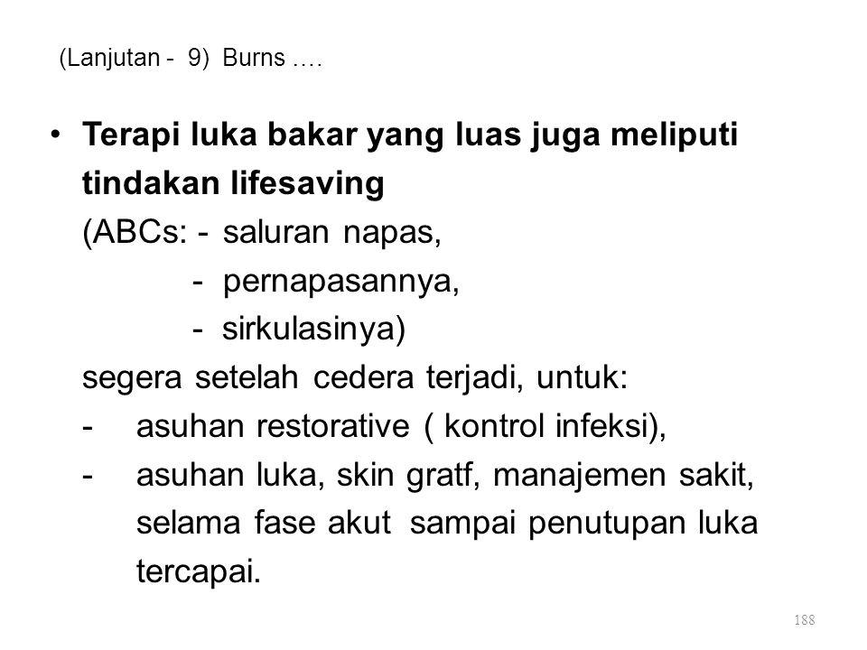 (Lanjutan - 9) Burns …. Terapi luka bakar yang luas juga meliputi tindakan lifesaving (ABCs: -saluran napas, -pernapasannya, - sirkulasinya) segera se