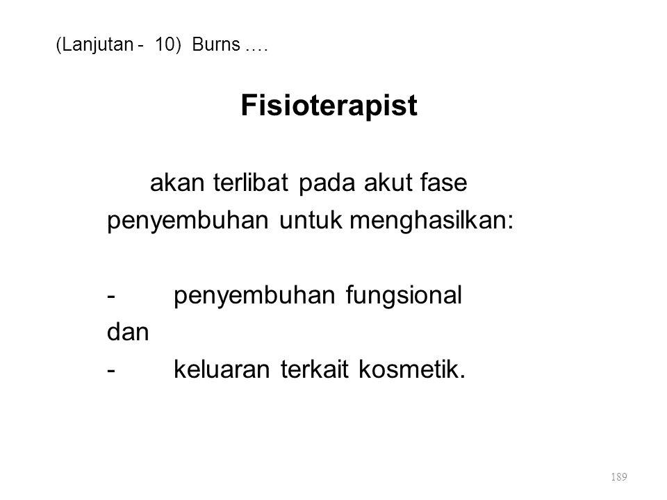 (Lanjutan - 10) Burns …. Fisioterapist akan terlibat pada akut fase penyembuhan untuk menghasilkan: -penyembuhan fungsional dan -keluaran terkait kosm
