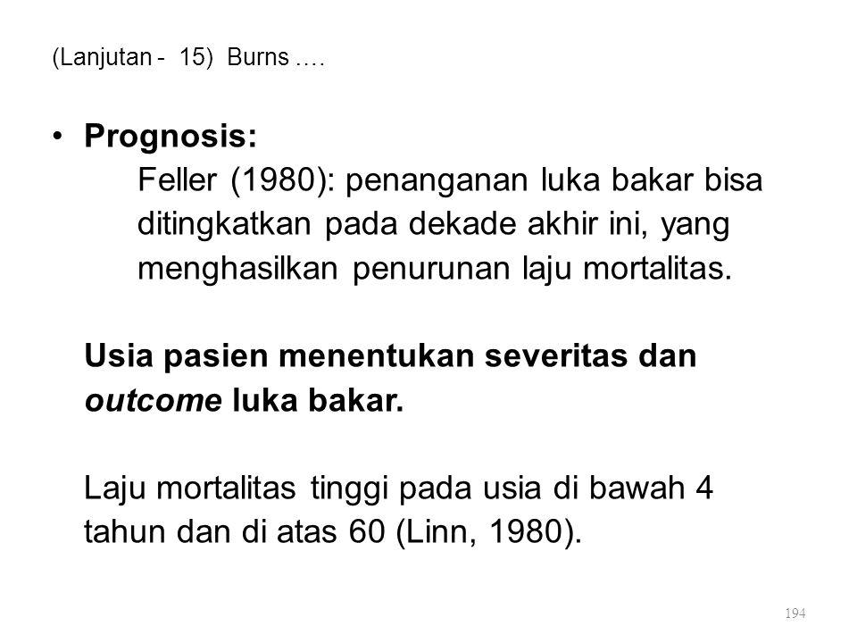(Lanjutan - 15) Burns …. Prognosis: Feller (1980): penanganan luka bakar bisa ditingkatkan pada dekade akhir ini, yang menghasilkan penurunan laju mor