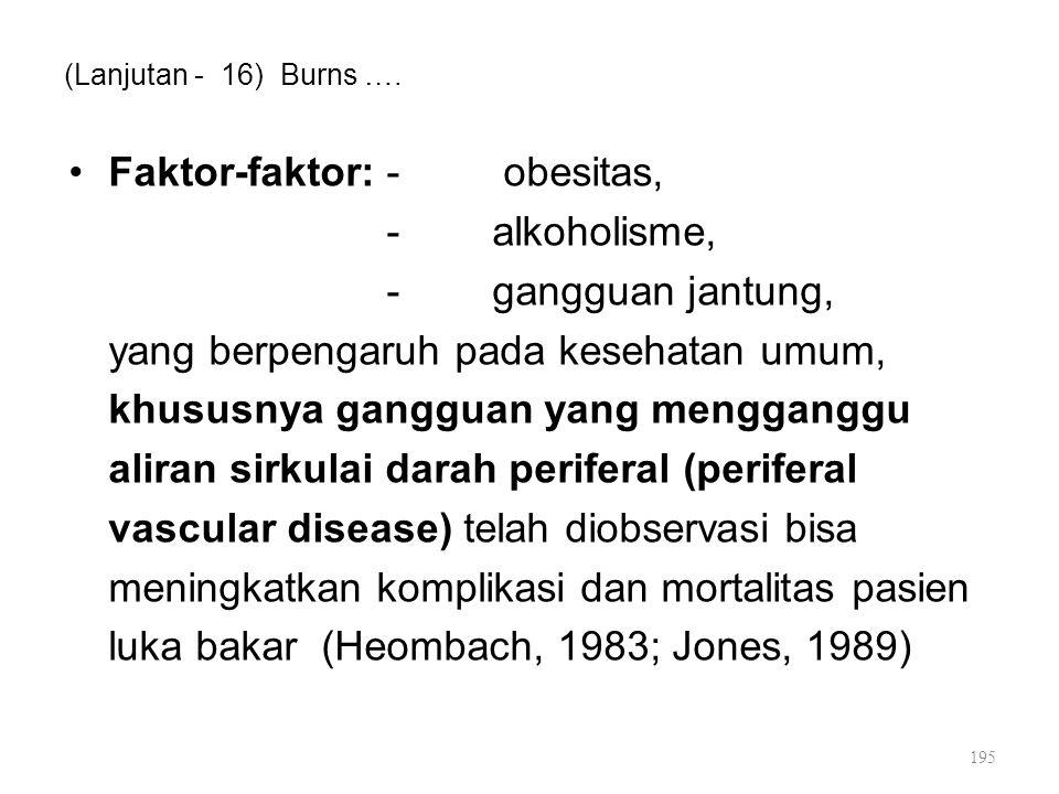 (Lanjutan - 16) Burns …. Faktor-faktor:- obesitas, -alkoholisme, -gangguan jantung, yang berpengaruh pada kesehatan umum, khususnya gangguan yang meng
