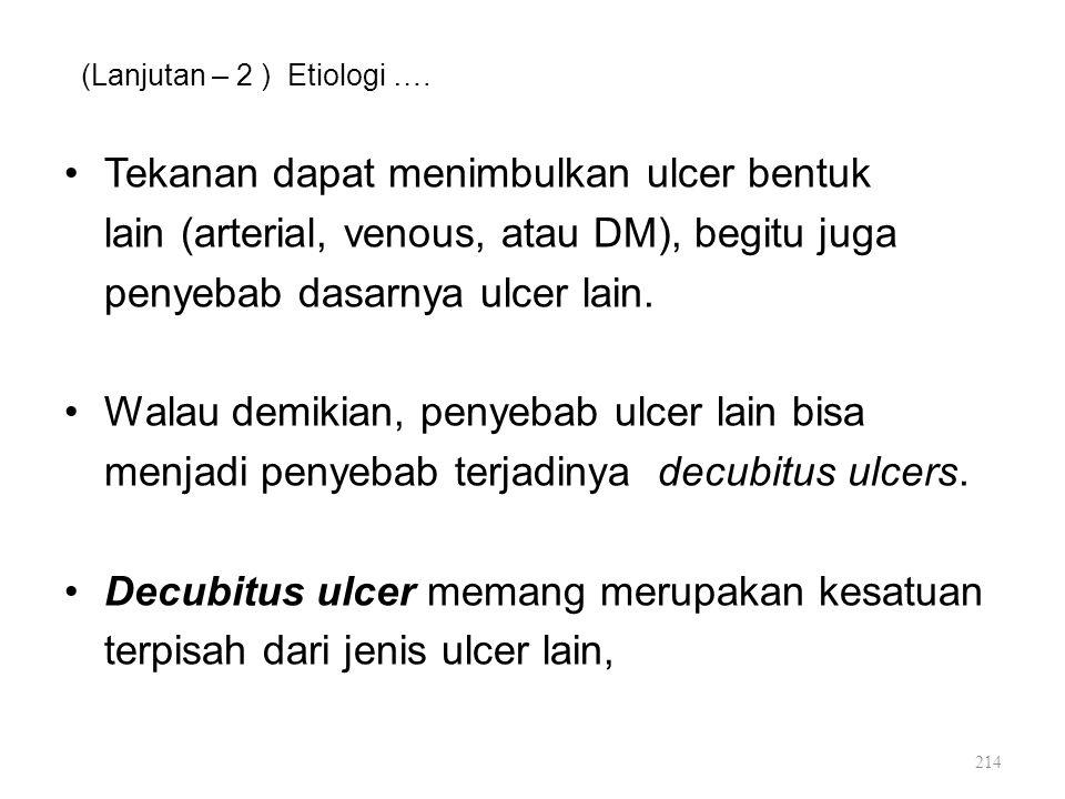 (Lanjutan – 2 ) Etiologi …. Tekanan dapat menimbulkan ulcer bentuk lain (arterial, venous, atau DM), begitu juga penyebab dasarnya ulcer lain. Walau d
