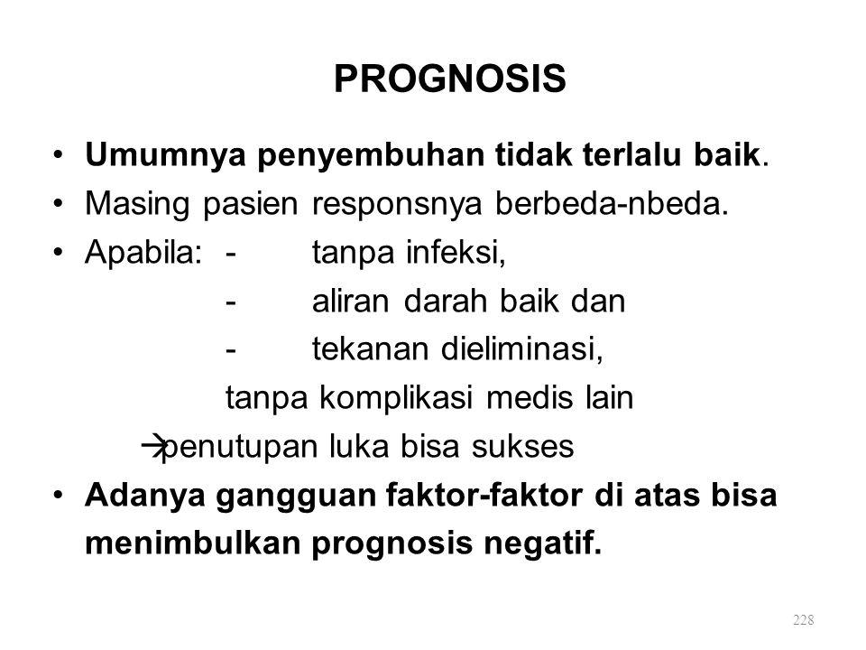 PROGNOSIS Umumnya penyembuhan tidak terlalu baik. Masing pasien responsnya berbeda-nbeda. Apabila: -tanpa infeksi, -aliran darah baik dan -tekanan die