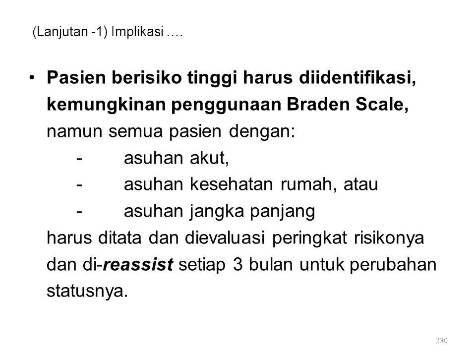 (Lanjutan -1) Implikasi …. Pasien berisiko tinggi harus diidentifikasi, kemungkinan penggunaan Braden Scale, namun semua pasien dengan: -asuhan akut,