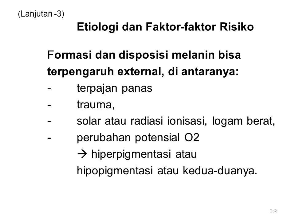 (Lanjutan -3) Etiologi dan Faktor-faktor Risiko Formasi dan disposisi melanin bisa terpengaruh external, di antaranya: -terpajan panas -trauma, -solar