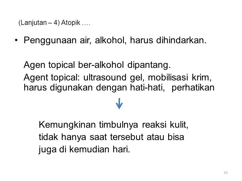 (Lanjutan – 4) Atopik …. Penggunaan air, alkohol, harus dihindarkan. Agen topical ber-alkohol dipantang. Agent topical: ultrasound gel, mobilisasi kri